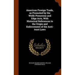 American Foreign Trade, as Promoted by the Webb-Pomerene and Edge Acts, with Historical References to the Origin and Enforcement of the Anti-Trust Laws by Richard Selden Harvey, 9781345458