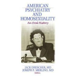 American Psychiatry and Homosexuality, An Oral History by Jack Drescher, 9781560237396. Historyczne