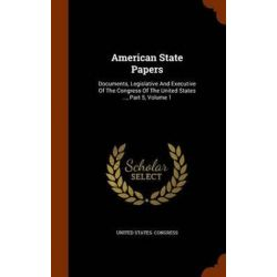 American State Papers, Documents, Legislative and Executive of the Congress of the United States ..., Part 5, Volume 1 by United States Congress, 9781343741126. Historyczne