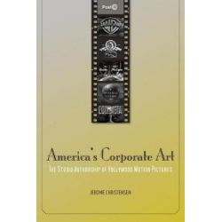 America's Corporate Art, The Studio Authorship of Hollywood Motion Pictures (1929-2001) by Jerome Christensen, 9780804771672.