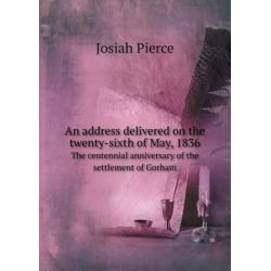 An Address Delivered on the Twenty-Sixth of May, 1836 the Centennial Anniversary of the Settlement of Gorham by Josiah Pierce, 9785518630598.