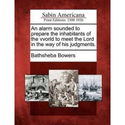 An Alarm Sounded to Prepare the Inhabitants of the Vvorld to Meet the Lord in the Way of His Judgments. by Bathsheba Bowers, 9781275844230. Country