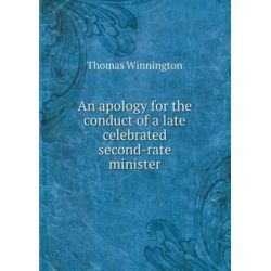 An Apology for the Conduct of a Late Celebrated Second-Rate Minister by Thomas Winnington, 9785519160421.