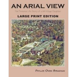An Arial View, The Personal Life Story of a Mill Village Daughter (Large Type Edition) by Phyllis Owen Spearman, 9781625124852.