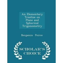 An Elementary Treatise on Plane and Spherical Trigonometry - Scholar's Choice Edition by Benjamin Peirce, 9781297254369. Historyczne