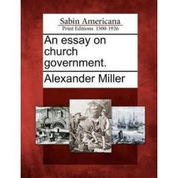 An Essay on Church Government. by Alexander Miller, 9781275710511. Historyczne