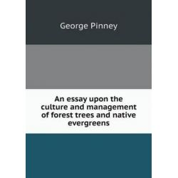 An Essay Upon the Culture and Management of Forest Trees and Native Evergreens by George Pinney, 9785518869493. Historyczne