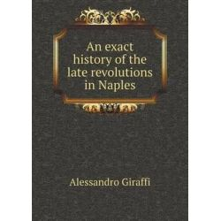 An Exact History of the Late Revolutions in Naples by Alessandro Giraffi, 9785518734425.