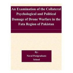 An Examination of the Collateral Psychological and Political Damage of Drone Warfare in the Fata Region of Pakistan by Naval Postgraduate School, 9781505367966.
