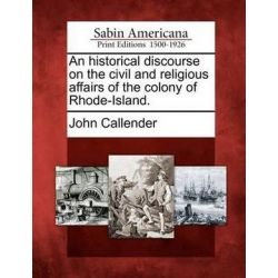 An Historical Discourse on the Civil and Religious Affairs of the Colony of Rhode-Island. by John Callender, 9781275843493. Historyczne