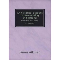 An Historical Account of Covenanting in Scotland from the First Band in Mearns by James Aikman, 9785518814202. Historyczne