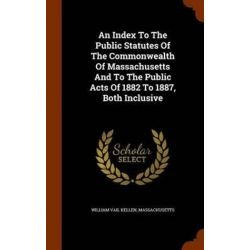 An Index to the Public Statutes of the Commonwealth of Massachusetts and to the Public Acts of 1882 to 1887, Both Inclusive by William Vail Kellen, 9781346102689. Po angielsku