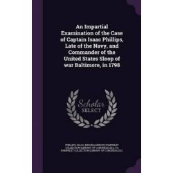 An Impartial Examination of the Case of Captain Isaac Phillips, Late of the Navy, and Commander of the United States Sloop of War Baltimore, in 1798 by Isaac Phillips, 9781342019219. Po angielsku