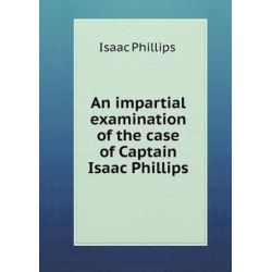 An Impartial Examination of the Case of Captain Isaac Phillips by Isaac Phillips, 9785518601383. Po angielsku