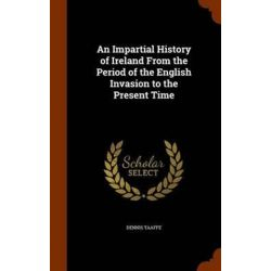 An Impartial History of Ireland from the Period of the English Invasion to the Present Time by Dennis Taaffe, 9781346061481. Po angielsku