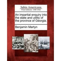 An Impartial Enquiry Into the State and Utility of the Province of Georgia. by Benjamin Martyn, 9781275713413. Po angielsku