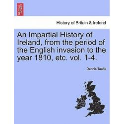 An Impartial History of Ireland, from the Period of the English Invasion to the Year 1810, Etc. Vol. 1-4. by Dennis Taaffe, 9781241557058. Po angielsku