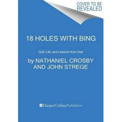 18 Holes with Bing, Golf, Life, and Lessons from Dad by Nathaniel Crosby | 9780062414298 | Booktopia Biografie, wspomnienia