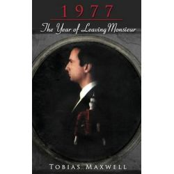 1977, The Year of Leaving Monsieur by Tobias Maxwell | 9781627870467 | Booktopia Biografie, wspomnienia