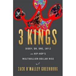 3 Kings, Diddy, Dr. Dre, Jay-Z, and Hip-Hop's Multibillion-Dollar Rise by Zack O'Malley Greenburg | 9780316316538 | Booktopia Biografie, wspomnienia