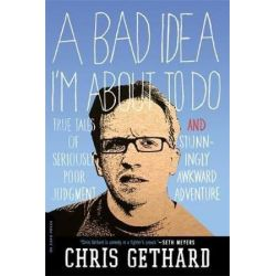 A Bad Idea I'm About to Do, True Tales of Seriously Poor Judgment and Stunningly Awkward Adventure by Chris Gethard | 9780306820304 | Booktopia