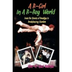A B-Girl in A B-Boy World - From the Streets of Brooklyn to Breakdancing Stardom by Kim Kim Valente | 9781621377474 | Booktopia