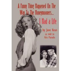 A Funny Thing Happened on the Way to the Honeymooners...I Had a Life by Jane Kean | 9780971457096 | Booktopia Biografie, wspomnienia
