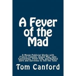 A Fever of the Mad, A Movie Publicist Works with Francis Coppola, Elaine May, John Cassavetes, Peter Falk, and Richard Gere and Survives T by Tom Canford | 9781489560339 | Booktopia Biografie, wspomnienia