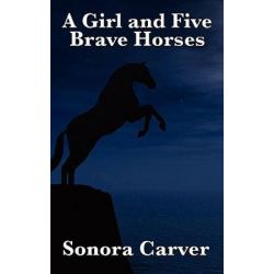 A Girl and Five Brave Horses by Sonora Carver   9781617201677   Booktopia