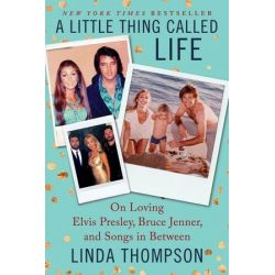 A Little Thing Called Life, On Loving Elvis Presley, Bruce Jenner, and Songs in Between by Linda Thompson | 9780062469755 | Booktopia