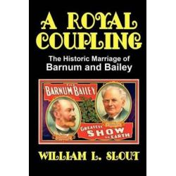 A Royal Coupling, The Historic Marriage of Barnum and Bailey by William L. Slout | 9780893700133 | Booktopia Pozostałe