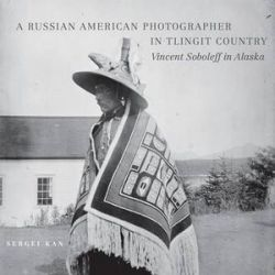 A Russian American Photographer in Tlingit Country, Vincent Soboleff in Alaska by Sergei Kan | 9780806142906 | Booktopia