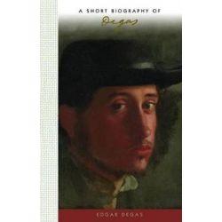 A Short Biography of Edgar Degas, A Short Biography by Susan Deland | 9781944038144 | Booktopia