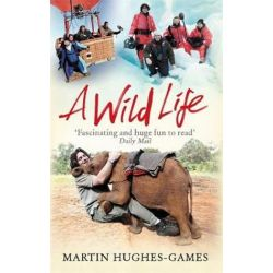 A Wild Life, My Adventures Around the World Filming Wildlife by Martin Hughes-Games | 9781472114440 | Booktopia