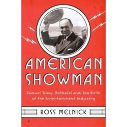 """American Showman, Samuel """"Roxy"""" Rothafel and the Birth of the Entertainment Industry, 1908-1935 by Ross Melnick 