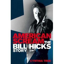 American Scream, The Bill Hicks Story by Cynthia True | 9781447227069 | Booktopia Biografie, wspomnienia