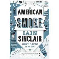 American Smoke, Journeys to the End of the Light by Iain Sinclair | 9780865478275 | Booktopia Biografie, wspomnienia