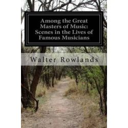 Among the Great Masters of Music, Scenes in the Lives of Famous Musicians by Walter Rowlands | 9781500151614 | Booktopia Biografie, wspomnienia