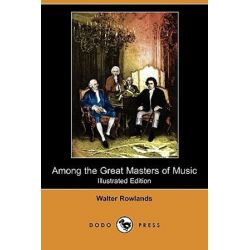 Among the Great Masters of Music (Illustrated Edition) (Dodo Press) by Walter Rowlands | 9781409974406 | Booktopia Pozostałe