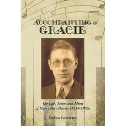 Accompanying Gracie, The Life, Times and Music of Harry Parr Davies (1914-1955) by Andrew Everett Ma   9781496994509   Booktopia Biografie, wspomnienia