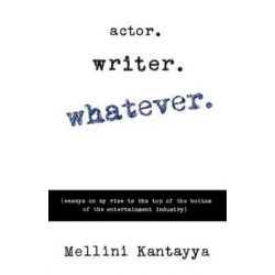 Actor. Writer. Whatever., (Essays on My Rise to the Top of the Bottom of the Entertainment Industry) by Mellini Kantayya | 9780988466005 | Booktopia Biografie, wspomnienia
