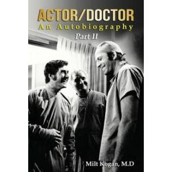 Actor/Doctor, An Autobiography--Part II: Real Doctor Reel Actor by Milt Kogan M D | 9781499655490 | Booktopia