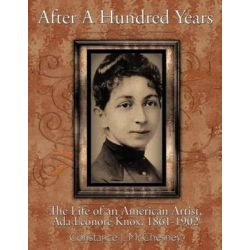 After a Hundred Years, The Life of an American Artist, ADA Leonore Knox, 1861-1902 by Constance J. McChesney | 9781463445751 | Booktopia Pozostałe