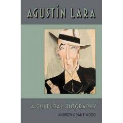 Agustin Lara, A Cultural Biography by Andrew Grant Wood | 9780199892457 | Booktopia Biografie, wspomnienia