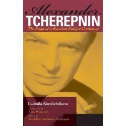 Alexander Tcherepnin, The Saga of a Russian Emigre Composer by Ludmila Korabelnikova   9780253349385   Booktopia Pozostałe
