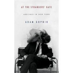 At the Strangers' Gate, Arrivals in New York by Adam Gopnik | 9781400041800 | Booktopia Biografie, wspomnienia