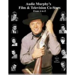 Audie Murphy's Film & Television Co-Stars from A to Z by David Alan Williams | 9780615799919 | Booktopia Biografie, wspomnienia