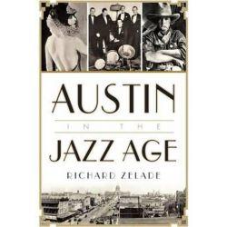 Austin in the Jazz Age by Richard Zelade | 9781626199187 | Booktopia Biografie, wspomnienia