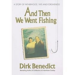 And Then We Went Fishing, A Story of Fatherhood, Fate and Forgiveness by Dirk Benedict | 9780757003028 | Booktopia Biografie, wspomnienia