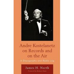 Andre Kostelanetz on Records and on the Air, A Discography and Radio Log by James H. North | 9780810877320 | Booktopia